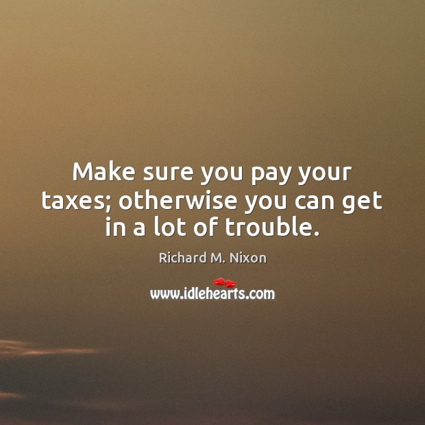 Make sure you pay your taxes; otherwise you can get in a lot of trouble. Richard M. Nixon Picture Quote