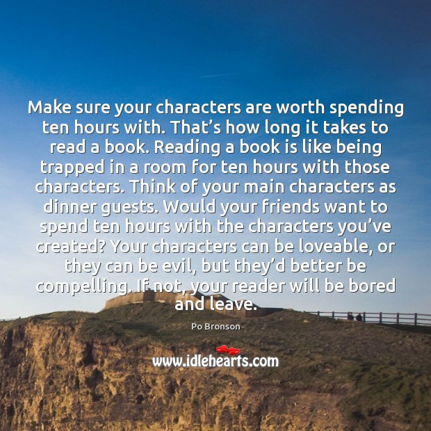 Make sure your characters are worth spending ten hours with. That's Po Bronson Picture Quote
