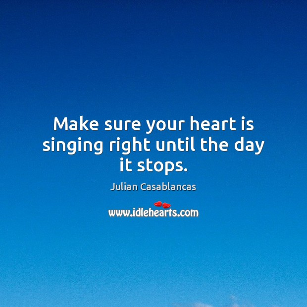 Make sure your heart is singing right until the day it stops. Julian Casablancas Picture Quote