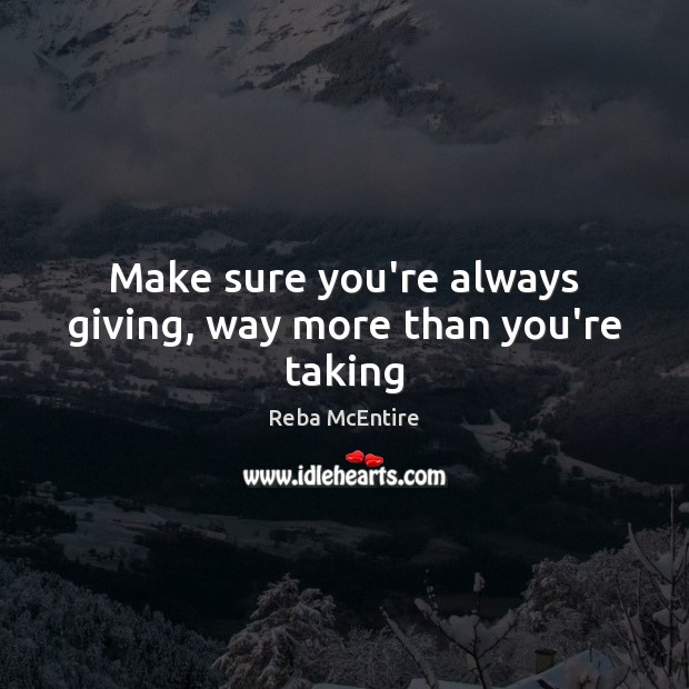 Make sure you're always giving, way more than you're taking Reba McEntire Picture Quote