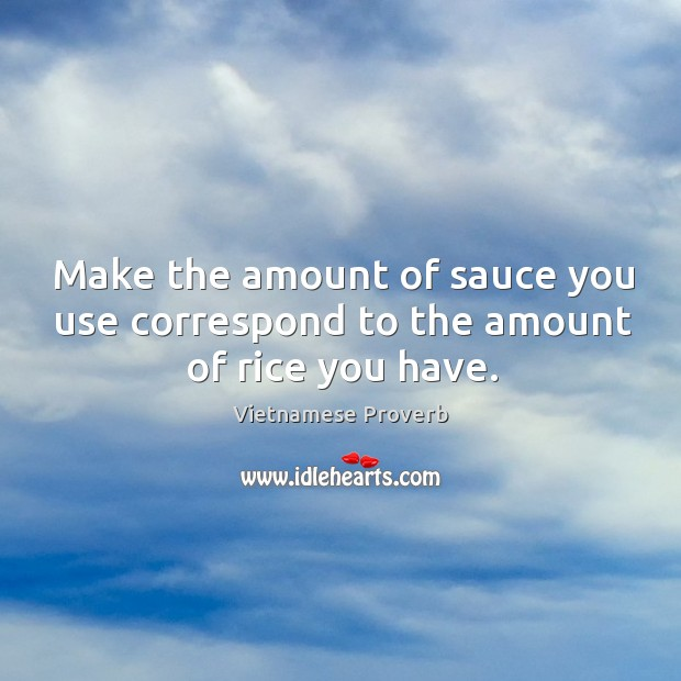 Make the amount of sauce you use correspond to the amount of rice you have. Vietnamese Proverbs Image