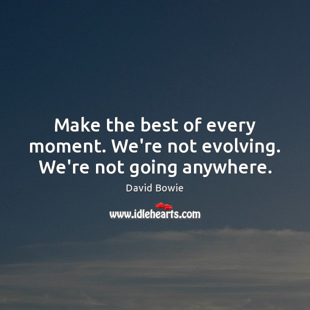 Make the best of every moment. We're not evolving. We're not going anywhere. David Bowie Picture Quote