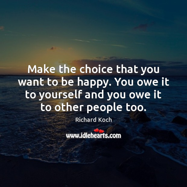 Image, Make the choice that you want to be happy. You owe it