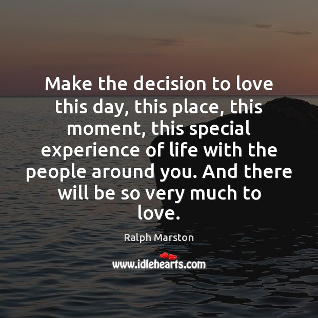 Make the decision to love this day, this place, this moment, this Ralph Marston Picture Quote