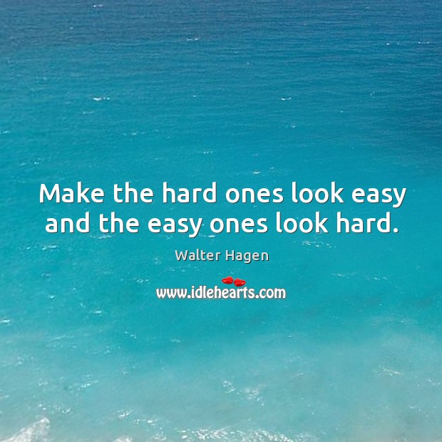 Make the hard ones look easy and the easy ones look hard. Image