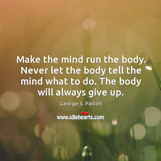 Make the mind run the body. Never let the body tell the Image