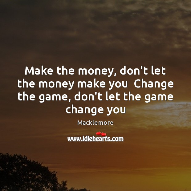 Make the money, don't let the money make you  Change the game, Image