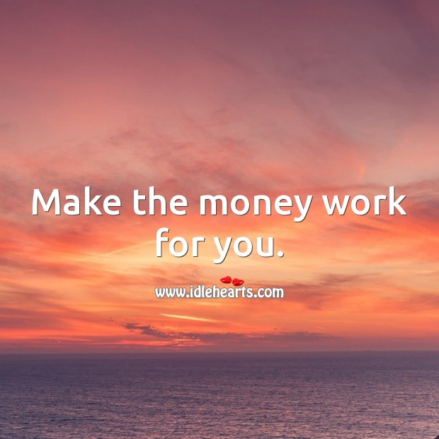 Make the money work for you. Money Quotes Image