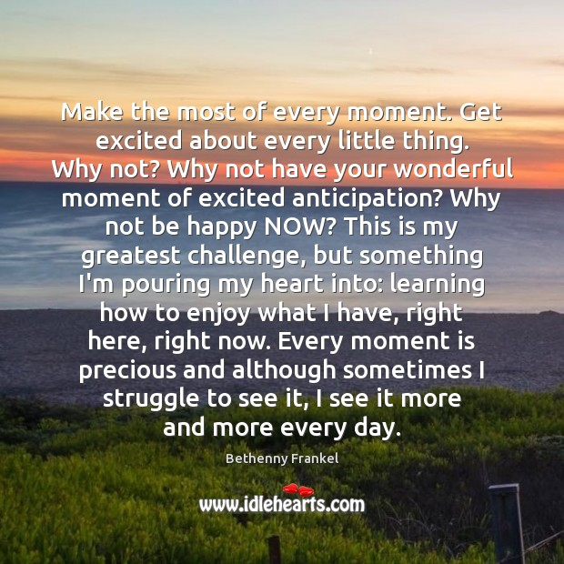 Make the most of every moment. Get excited about every little thing. Image