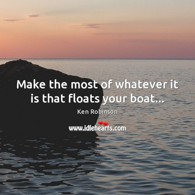 Make the most of whatever it is that floats your boat… Ken Robinson Picture Quote