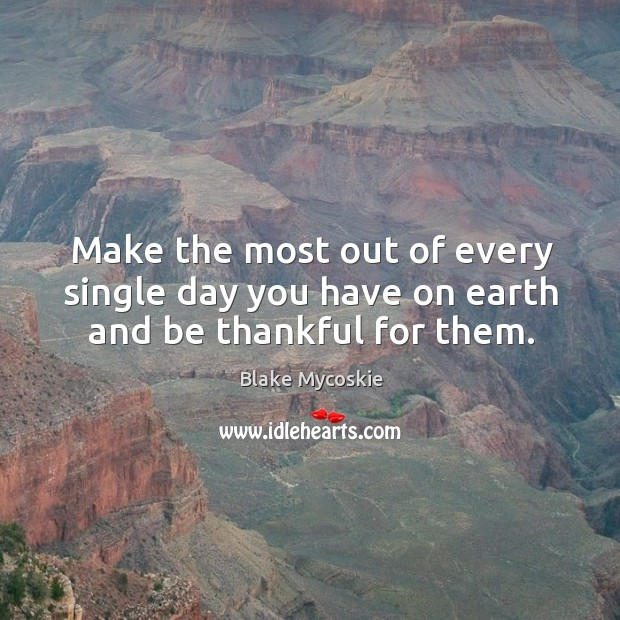 Make the most out of every single day you have on earth and be thankful for them. Image