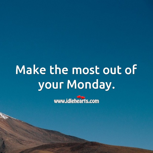 Make the most out of your Monday. Monday Quotes Image