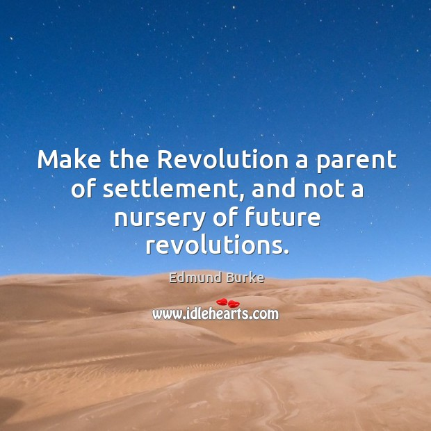 Image, Make the Revolution a parent of settlement, and not a nursery of future revolutions.