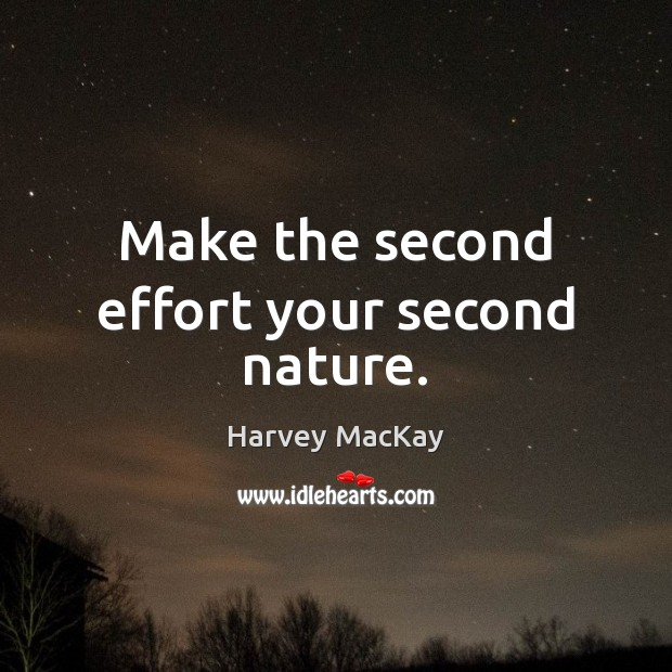 Make the second effort your second nature. Harvey MacKay Picture Quote