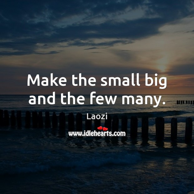 Make the small big and the few many. Image