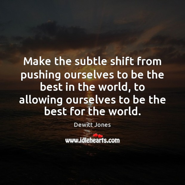 Make the subtle shift from pushing ourselves to be the best in Dewitt Jones Picture Quote
