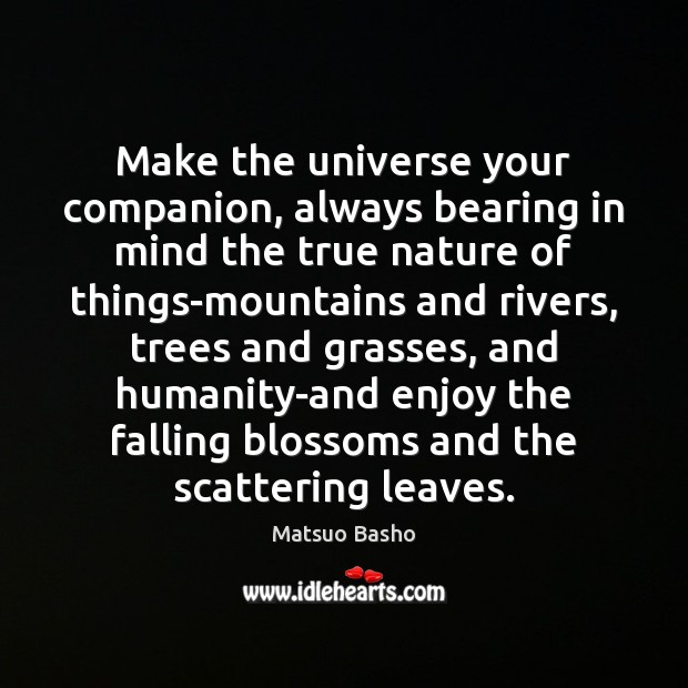 Make the universe your companion, always bearing in mind the true nature Matsuo Basho Picture Quote