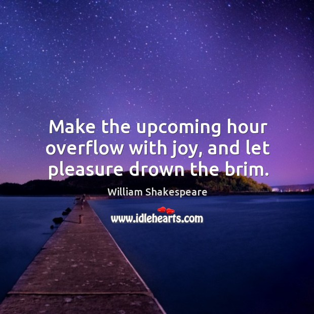 Make the upcoming hour overflow with joy, and let pleasure drown the brim. Image
