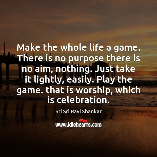 Make the whole life a game. There is no purpose there is Image