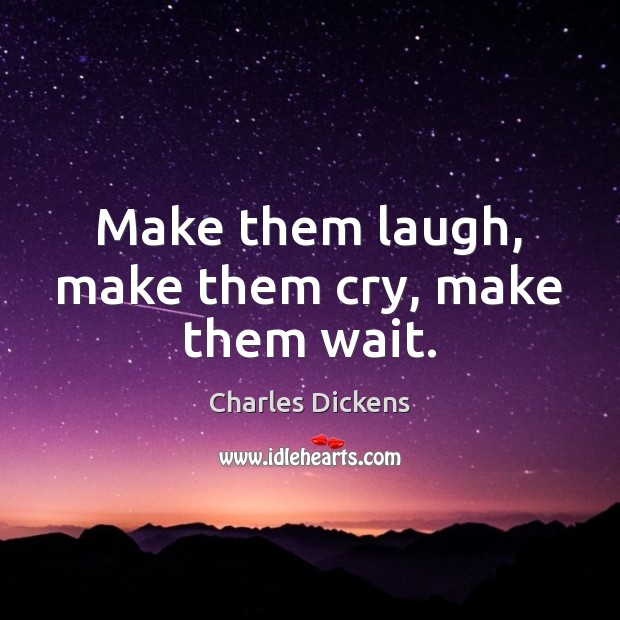 Make them laugh, make them cry, make them wait. Charles Dickens Picture Quote