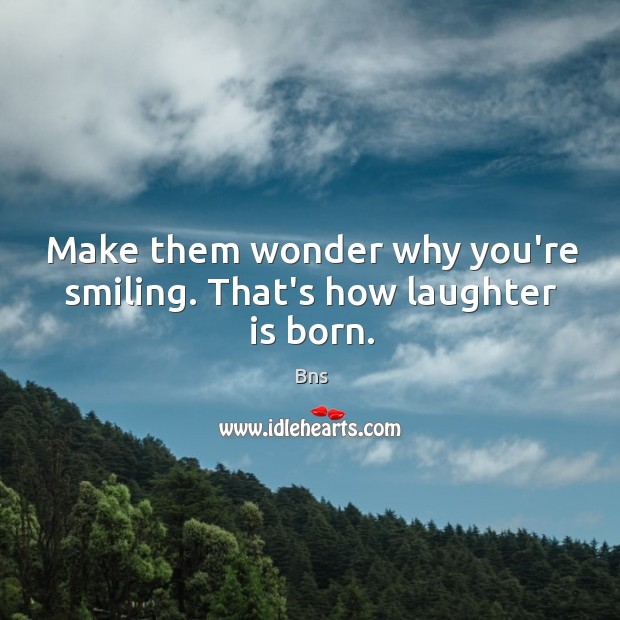 Make them wonder why you're smiling. That's how laughter is born. Bns Picture Quote
