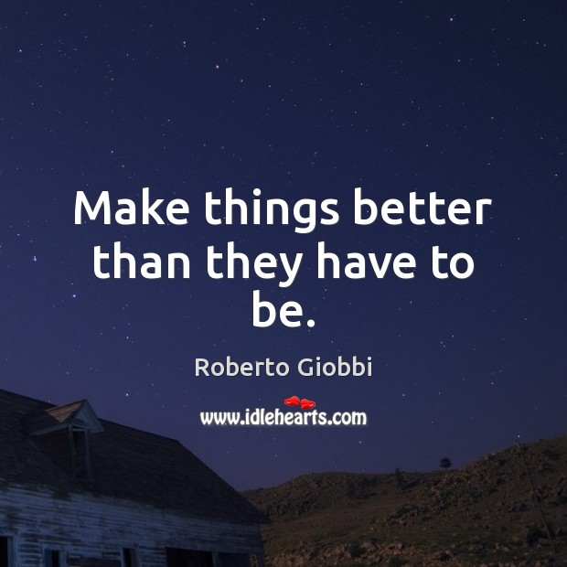 Make things better than they have to be. Image