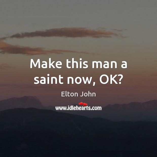 Make this man a saint now, OK? Elton John Picture Quote