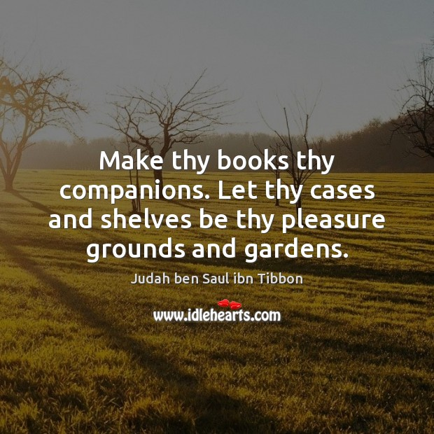 Make thy books thy companions. Let thy cases and shelves be thy Image