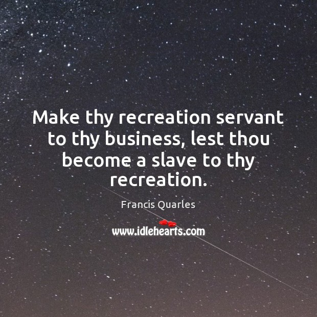 Make thy recreation servant to thy business, lest thou become a slave to thy recreation. Francis Quarles Picture Quote