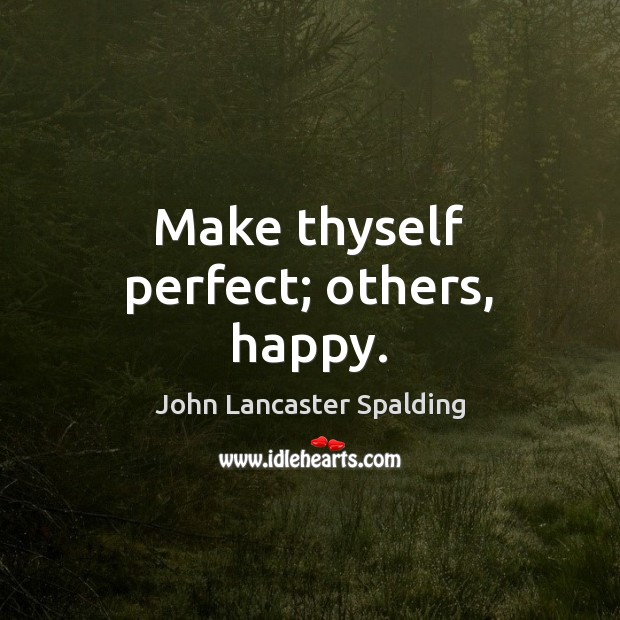 Make thyself perfect; others, happy. John Lancaster Spalding Picture Quote