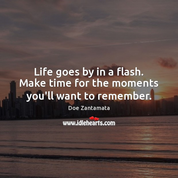 Make time for the moments you'll want to remember. Doe Zantamata Picture Quote