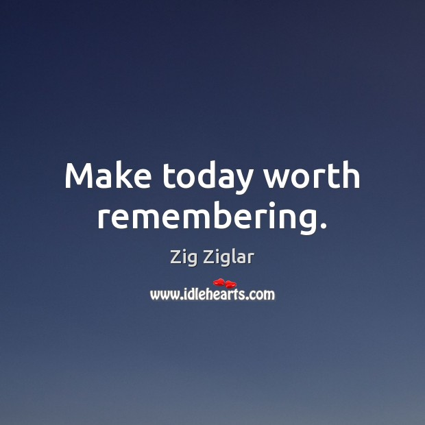 Make today worth remembering. Zig Ziglar Picture Quote
