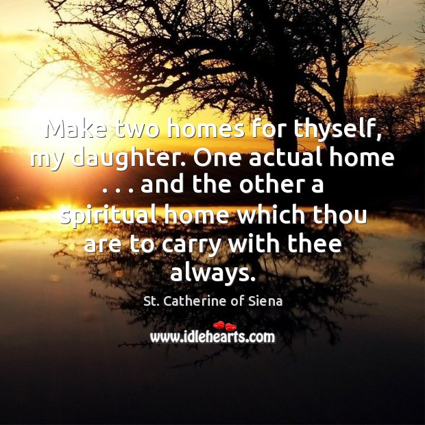 Image, Make two homes for thyself, my daughter. One actual home . . . and the