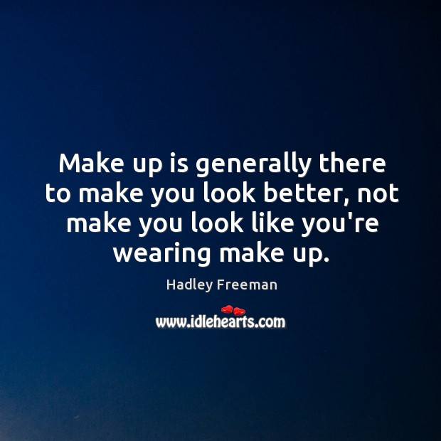 Make up is generally there to make you look better, not make Image