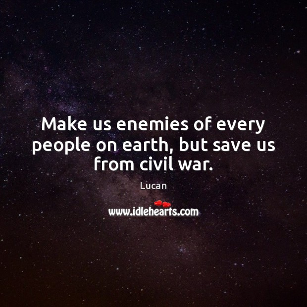 Make us enemies of every people on earth, but save us from civil war. Image
