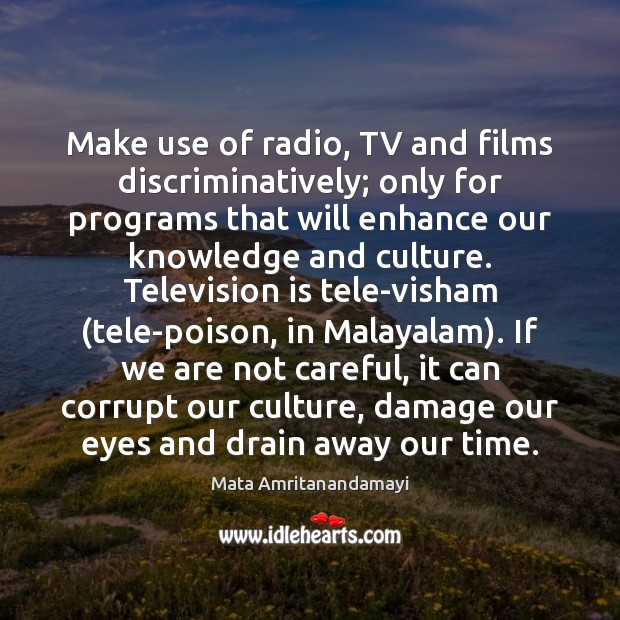 Make use of radio, TV and films discriminatively; only for programs that Mata Amritanandamayi Picture Quote