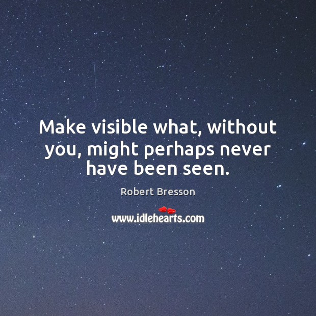 Make visible what, without you, might perhaps never have been seen. Robert Bresson Picture Quote