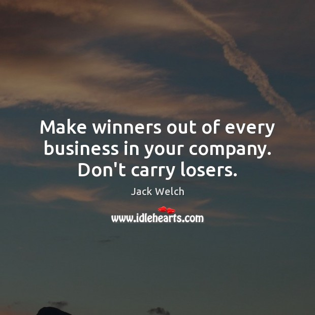 Make winners out of every business in your company. Don't carry losers. Image