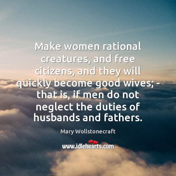 Make women rational creatures, and free citizens, and they will quickly become Image