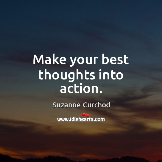Make your best thoughts into action. Suzanne Curchod Picture Quote