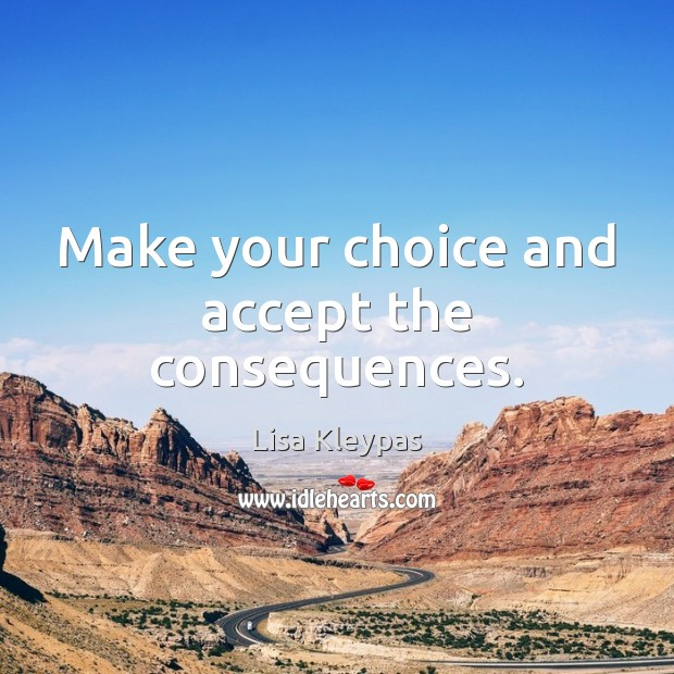 Make your choice and accept the consequences. Lisa Kleypas Picture Quote