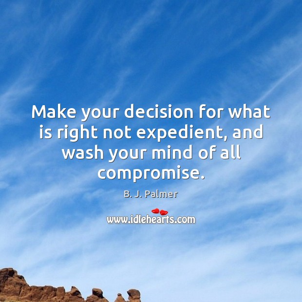 Image, Make your decision for what is right not expedient, and wash your mind of all compromise.