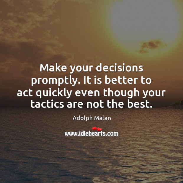 Make your decisions promptly. It is better to act quickly even though Image