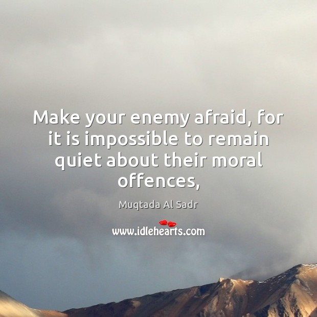Make your enemy afraid, for it is impossible to remain quiet about their moral offences, Image