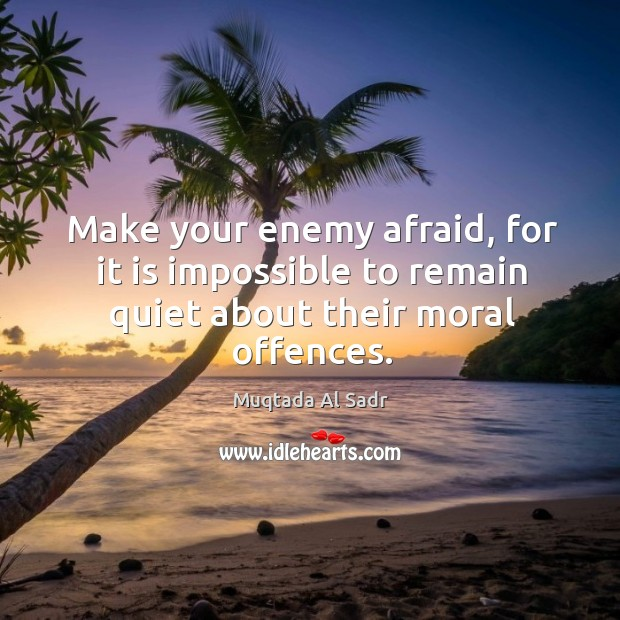 Make your enemy afraid, for it is impossible to remain quiet about their moral offences. Image