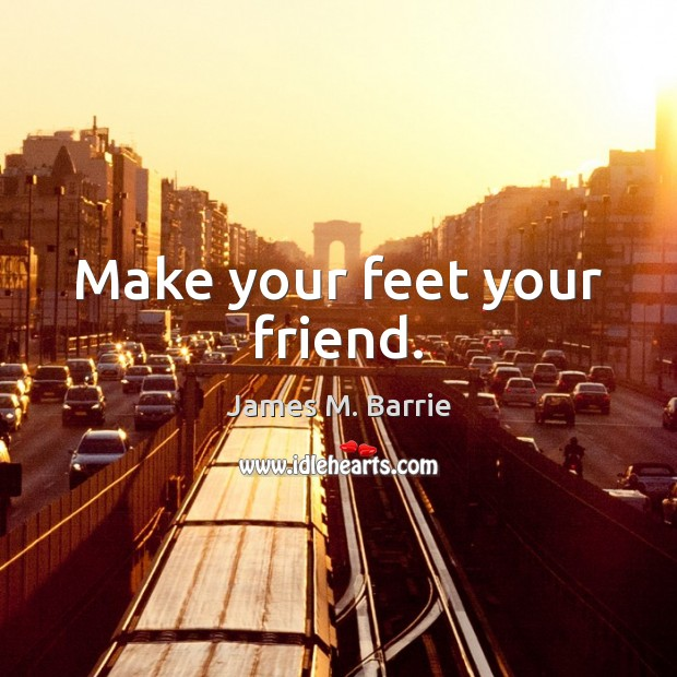 Make your feet your friend. James M. Barrie Picture Quote