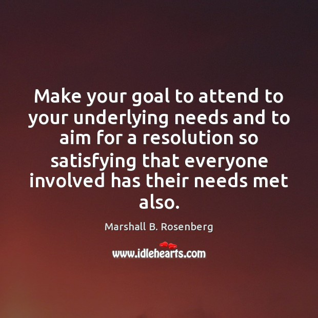 Make your goal to attend to your underlying needs and to aim Marshall B. Rosenberg Picture Quote