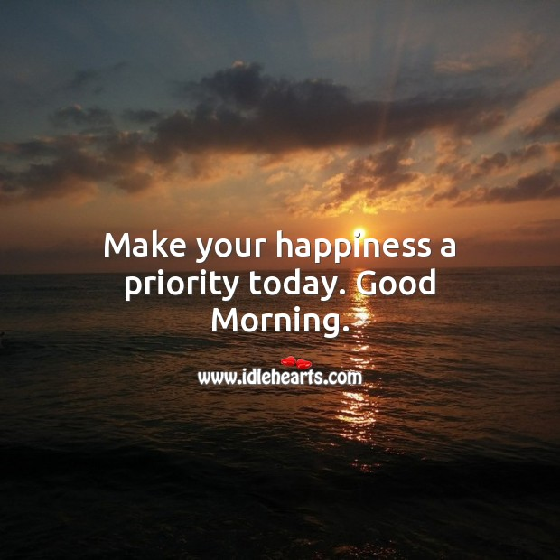 Make your happiness a priority today. Good Morning. Priority Quotes Image