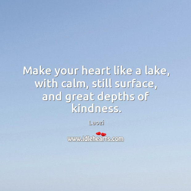 Image, Make your heart like a lake, with calm, still surface, and great depths of kindness.