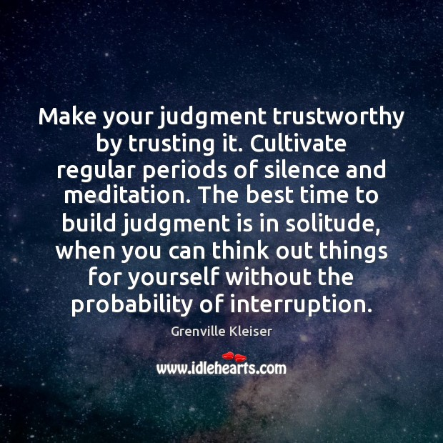Make your judgment trustworthy by trusting it. Cultivate regular periods of silence Grenville Kleiser Picture Quote